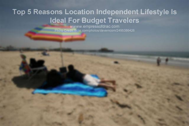Top 5 Reasons Location Independent Lifestyle Is Ideal For Budget Travelers
